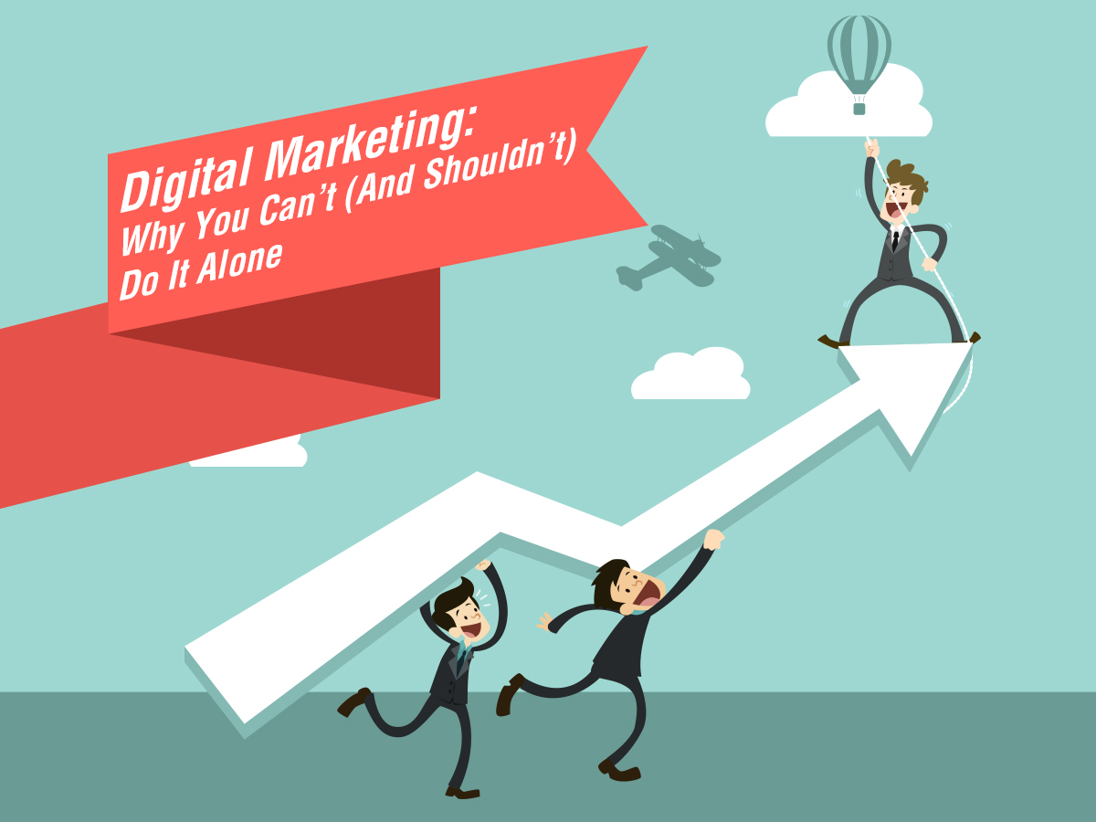 Digital Marketing: Why You Can't (And Shouldn't) Do It Alone