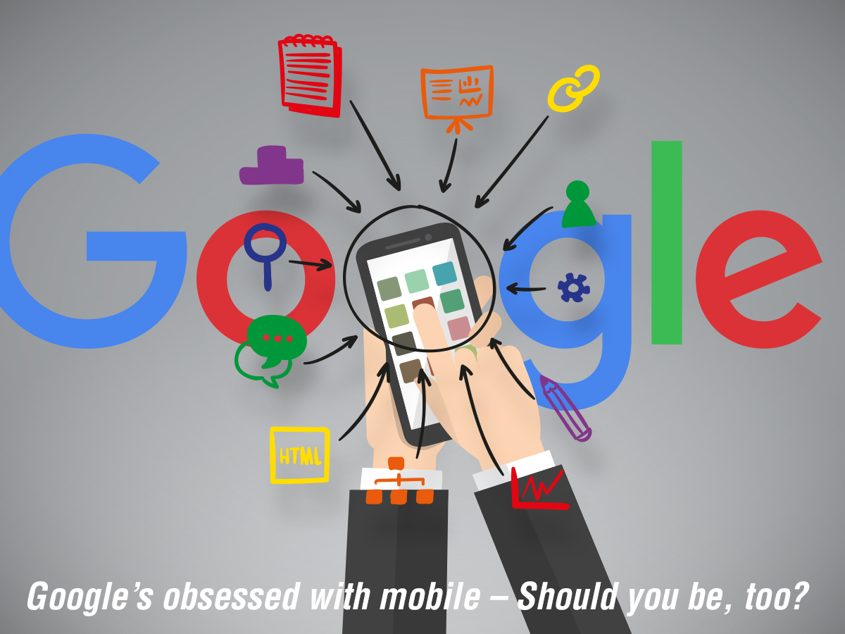 Google's Obsessed with Mobile – Should You Be, Too?